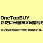 OneTapBUYが10月28日から新たに「米国株25銘柄」を追加予定!気になる銘柄は?
